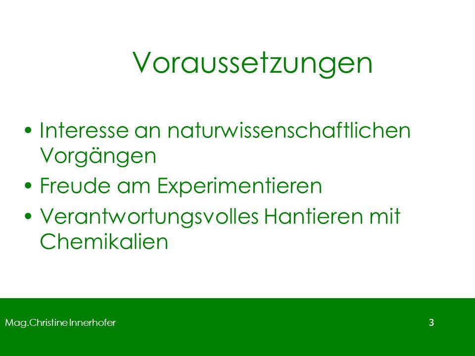 Mag.Christine Innerhofer 3 Voraussetzungen Interesse an naturwissenschaftlichen Vorgängen Freude am Experimentieren Verantwortungsvolles Hantieren mit Chemikalien