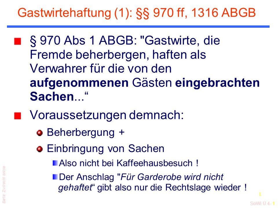 SoWi Ü 4- 1 Barta: Zivilrecht online 1 Gastwirtehaftung (1): §§ 970 ff, 1316 ABGB § 970 Abs 1 ABGB: Gastwirte, die Fremde beherbergen, haften als Verwahrer für die von den aufgenommenen Gästen eingebrachten Sachen...