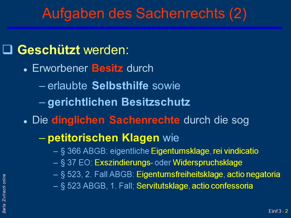 Einf 3 - 2 Barta: Zivilrecht online Aufgaben des Sachenrechts (2) qGeschützt werden: l Erworbener Besitz durch –erlaubte Selbsthilfe sowie –gerichtlic