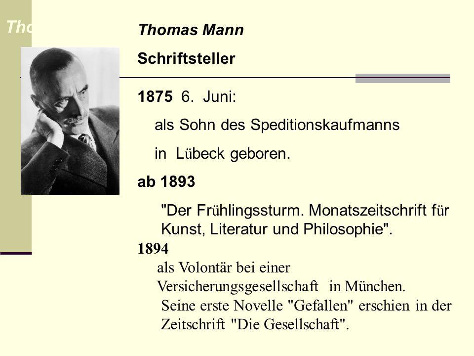 Thomas Mann Schriftsteller 1875 6. Juni: als Sohn des Speditionskaufmanns in L ü beck geboren. ab 1893
