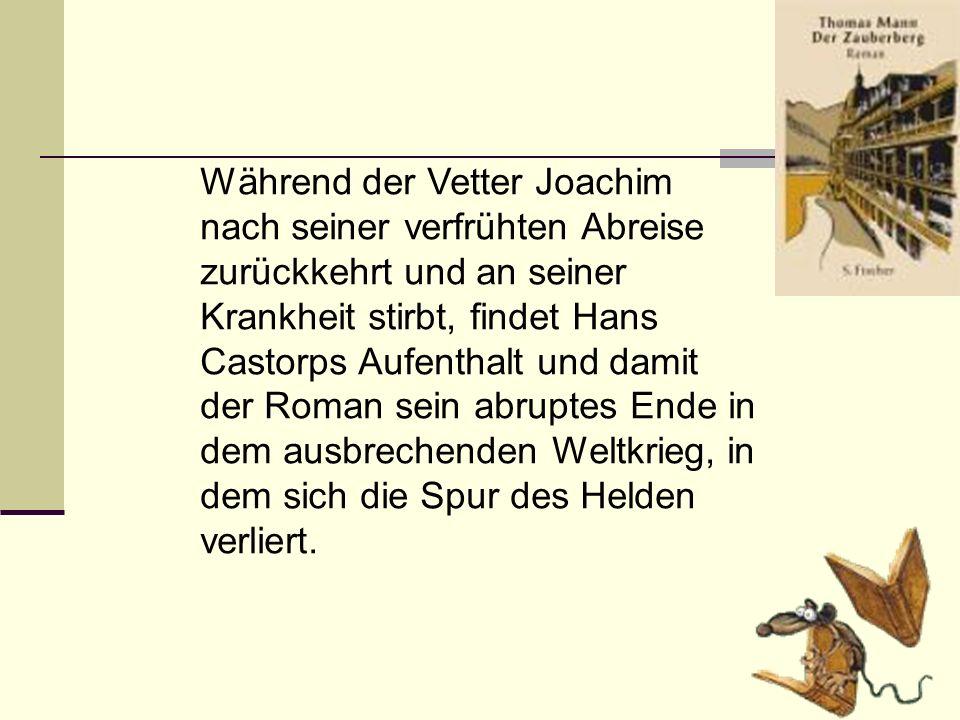 Während der Vetter Joachim nach seiner verfrühten Abreise zurückkehrt und an seiner Krankheit stirbt, findet Hans Castorps Aufenthalt und damit der Ro