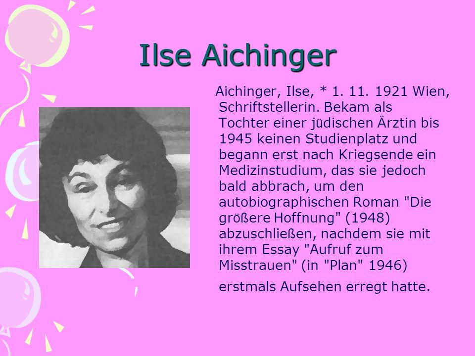 Ilse Aichinger Aichinger, Ilse, * 1. 11. 1921 Wien, Schriftstellerin. Bekam als Tochter einer j ü dischen Ä rztin bis 1945 keinen Studienplatz und beg