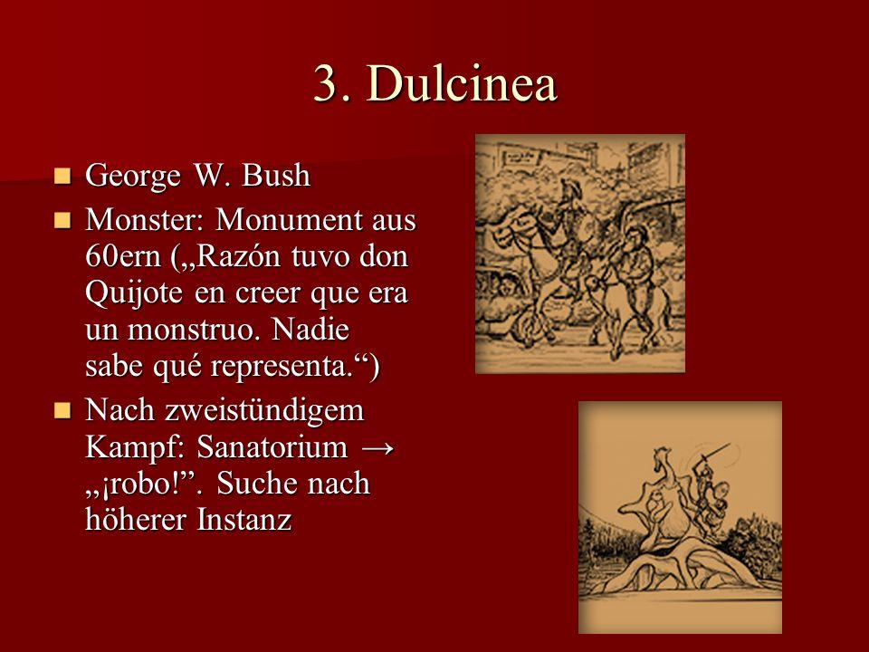 3. Dulcinea George W. Bush George W. Bush Monster: Monument aus 60ern (Razón tuvo don Quijote en creer que era un monstruo. Nadie sabe qué representa.