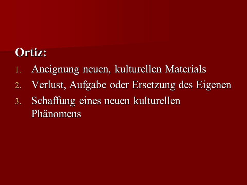 Ortiz: 1. Aneignung neuen, kulturellen Materials 2. Verlust, Aufgabe oder Ersetzung des Eigenen 3. Schaffung eines neuen kulturellen Phänomens