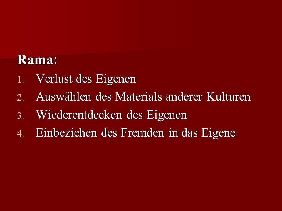 Rama : 1. Verlust des Eigenen 2. Auswählen des Materials anderer Kulturen 3. Wiederentdecken des Eigenen 4. Einbeziehen des Fremden in das Eigene