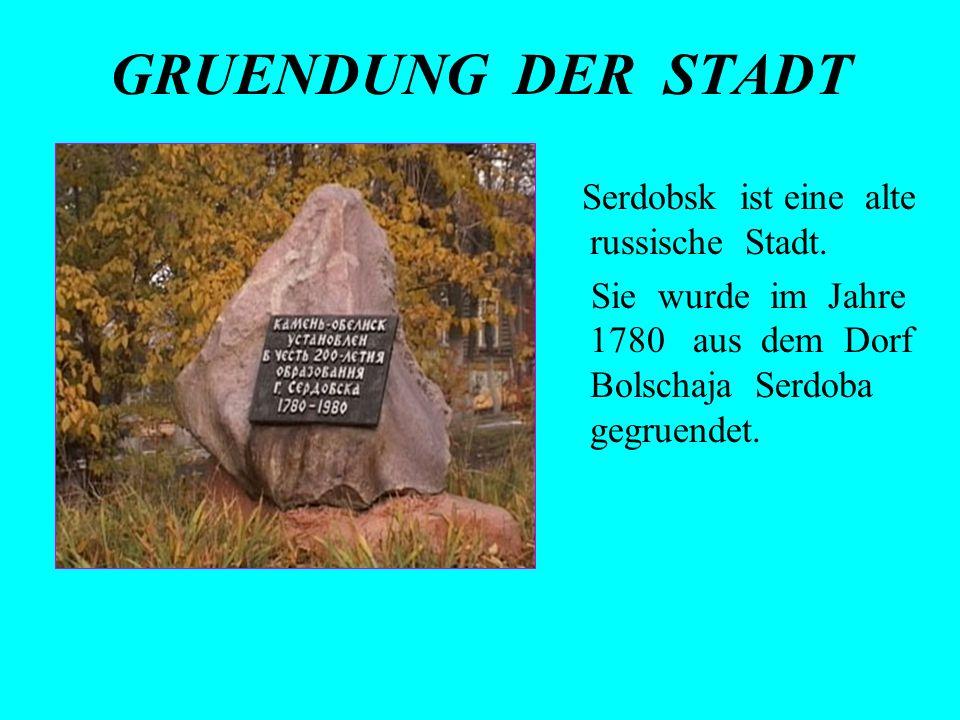 GRUENDUNG DER STADT Serdobsk ist eine alte russische Stadt. Sie wurde im Jahre 1780 aus dem Dorf Bolschaja Serdoba gegruendet.