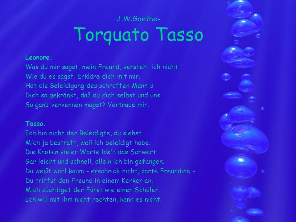 J.W.Goethe- Torquato Tasso Leonore. Was du mir sagst, mein Freund, versteh' ich nicht Wie du es sagst. Erkläre dich mit mir. Hat die Beleidigung des s