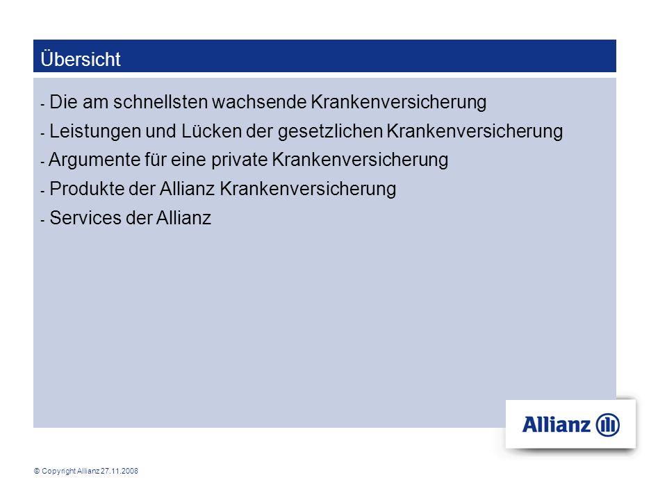 © Copyright Allianz 27.11.2008 Die am schnellsten wachsende Krankenversicherung Allianz Elementar Versicherungs-AG - Markteintritt in der Krankenversicherung 1973 - seit 1997/1998 Vervollständigung des Produktangebots - Wachstum deutlich über dem Markt Unsere Vorteile: junger Bestand Gewinnbeteiligung
