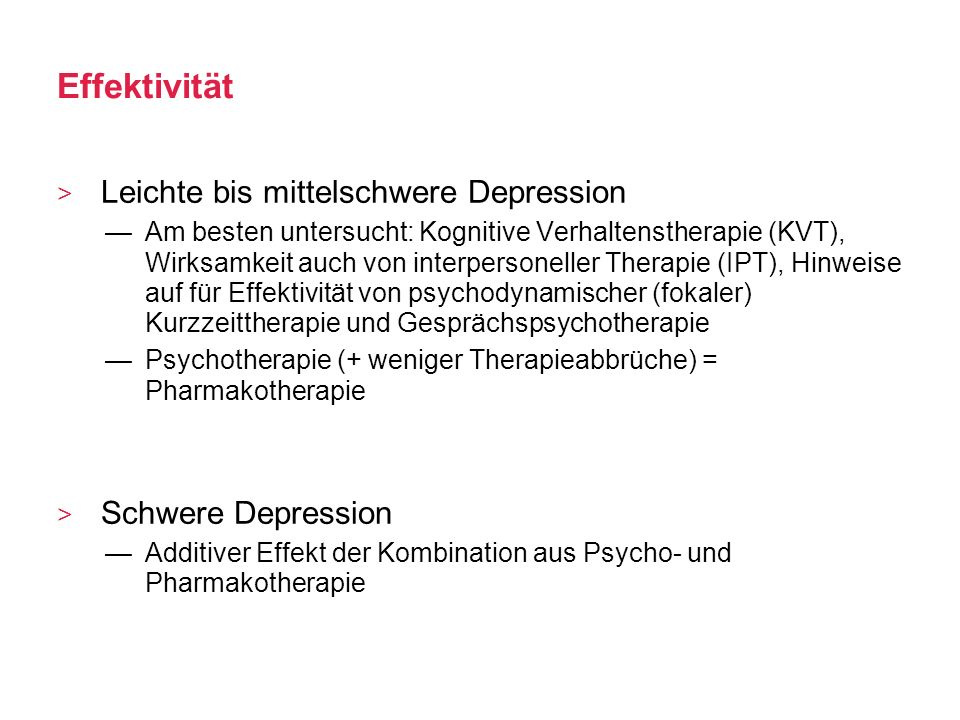 Effektivität Leichte bis mittelschwere Depression Am besten untersucht: Kognitive Verhaltenstherapie (KVT), Wirksamkeit auch von interpersoneller Ther