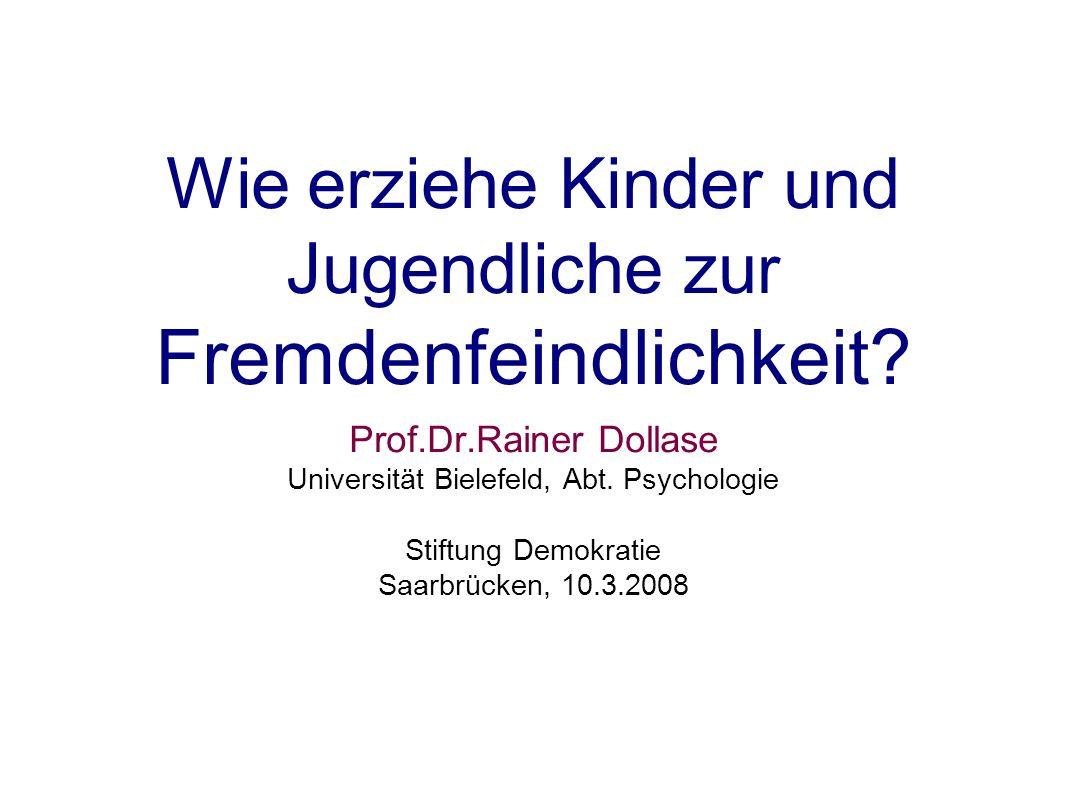 Wie erziehe Kinder und Jugendliche zu r Fremdenfeindlichkeit? Prof.Dr.Rainer Dollase Universität Bielefeld, Abt. Psychologie Stiftung Demokratie Saarb
