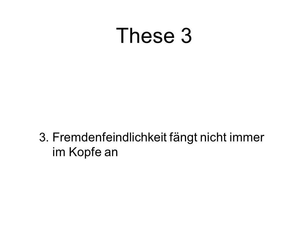 3. Fremdenfeindlichkeit fängt nicht immer im Kopfe an These 3