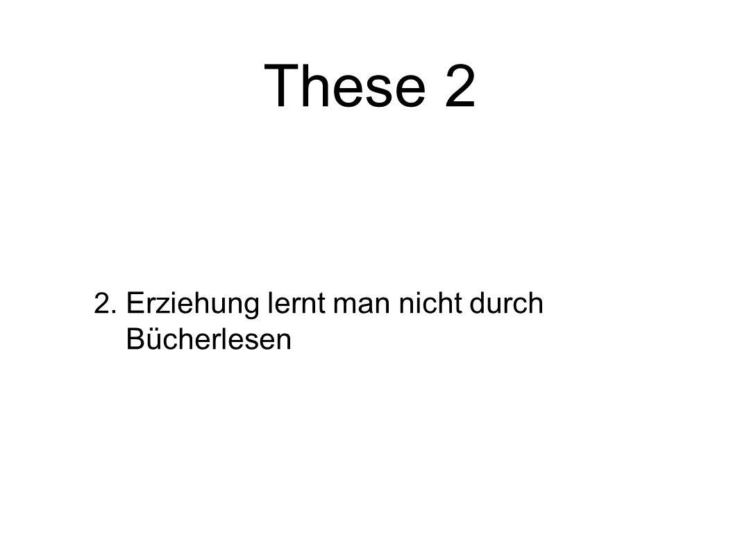 2. Erziehung lernt man nicht durch Bücherlesen These 2