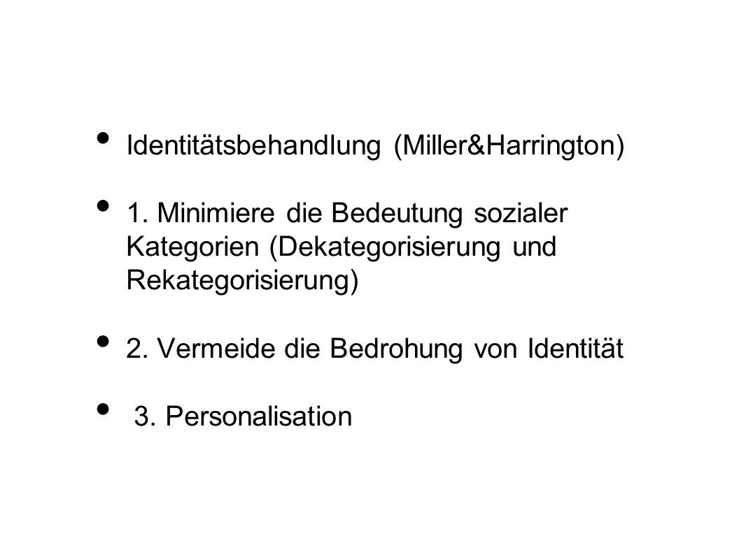Identitätsbehandlung (Miller&Harrington) 1. Minimiere die Bedeutung sozialer Kategorien (Dekategorisierung und Rekategorisierung) 2. Vermeide die Bedr