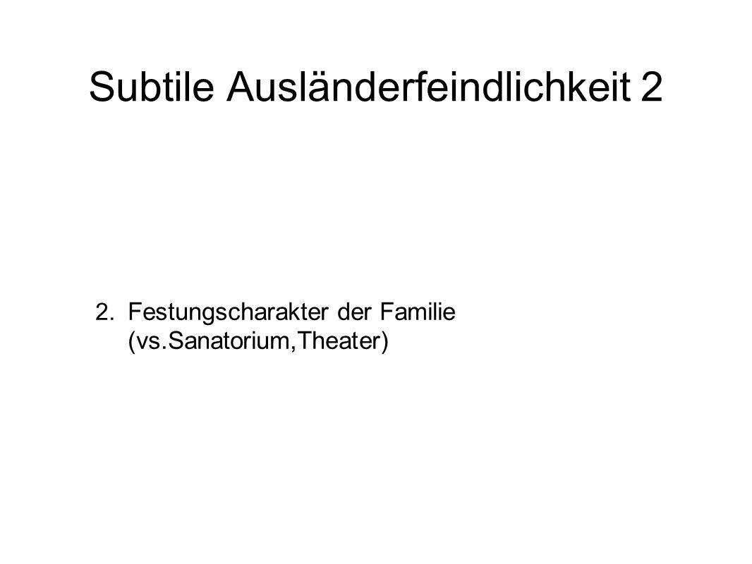 Subtile Ausländerfeindlichkeit 2 2. Festungscharakter der Familie (vs.Sanatorium,Theater)
