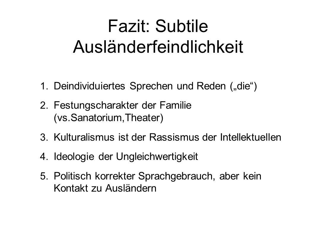 Fazit: Subtile Ausländerfeindlichkeit 1. Deindividuiertes Sprechen und Reden (die) 2. Festungscharakter der Familie (vs.Sanatorium,Theater) 3. Kultura