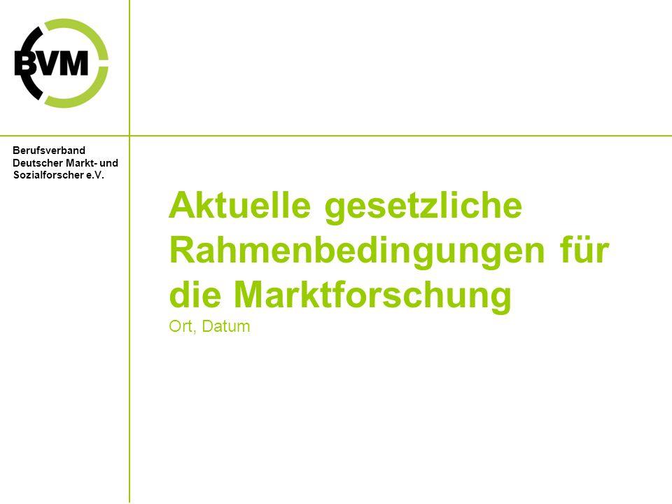 Berufsverband Deutscher Markt- und Sozialforscher e.V. Aktuelle gesetzliche Rahmenbedingungen für die Marktforschung Ort, Datum