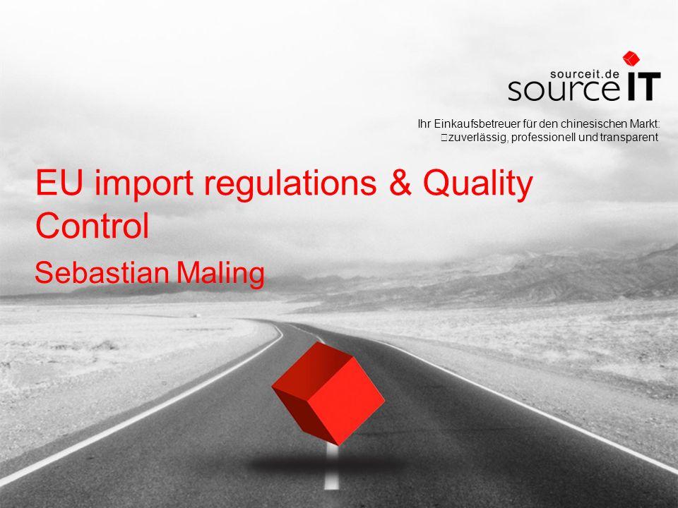 Ihr Einkaufsbetreuer für den chinesischen Markt: zuverlässig, professionell und transparent EU import regulations & Quality Control Sebastian Maling