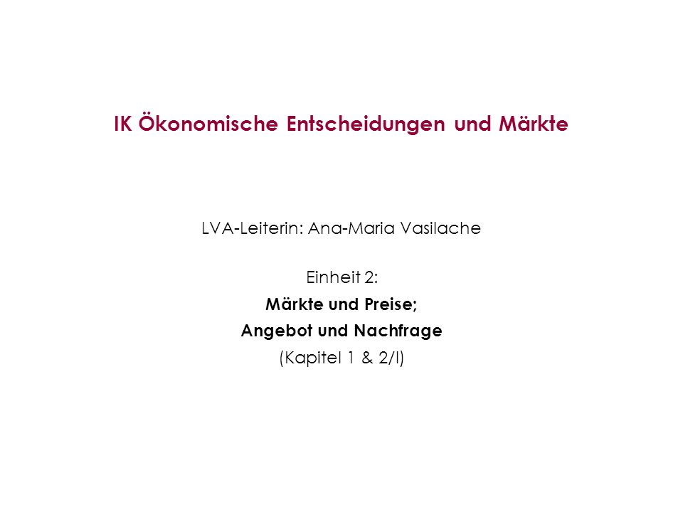 IK Ökonomische Entscheidungen und Märkte LVA-Leiterin: Ana-Maria Vasilache Einheit 2: Märkte und Preise; Angebot und Nachfrage (Kapitel 1 & 2/I)