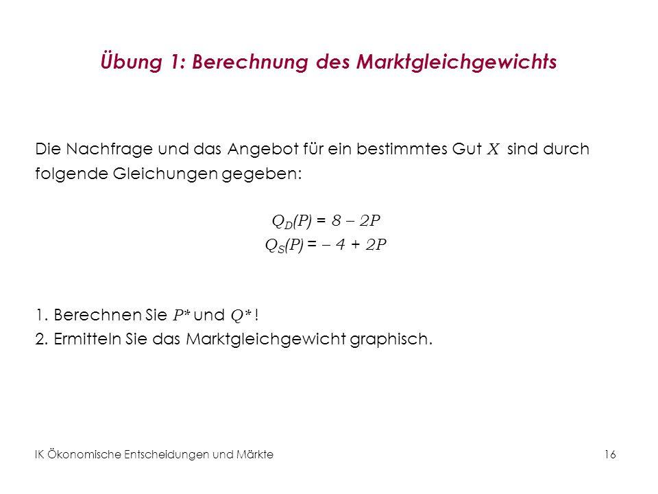 IK Ökonomische Entscheidungen und Märkte16 Übung 1: Berechnung des Marktgleichgewichts Die Nachfrage und das Angebot für ein bestimmtes Gut X sind dur
