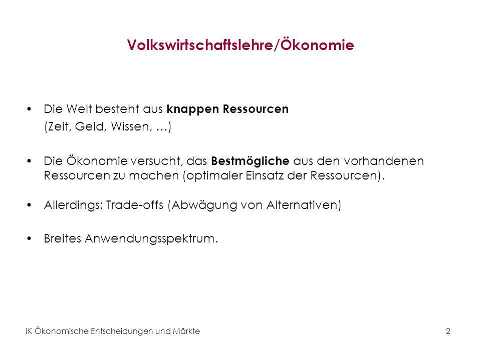 IK Ökonomische Entscheidungen und Märkte3 Grundbegriffe Ziele der VWL: Erklärungen beobachtbarer Phänomene Prognosen –Mithilfe von Theorien und Modellen Theorien & Modellen: –Theorien beruhen auf (vereinfachende) Annahmen.