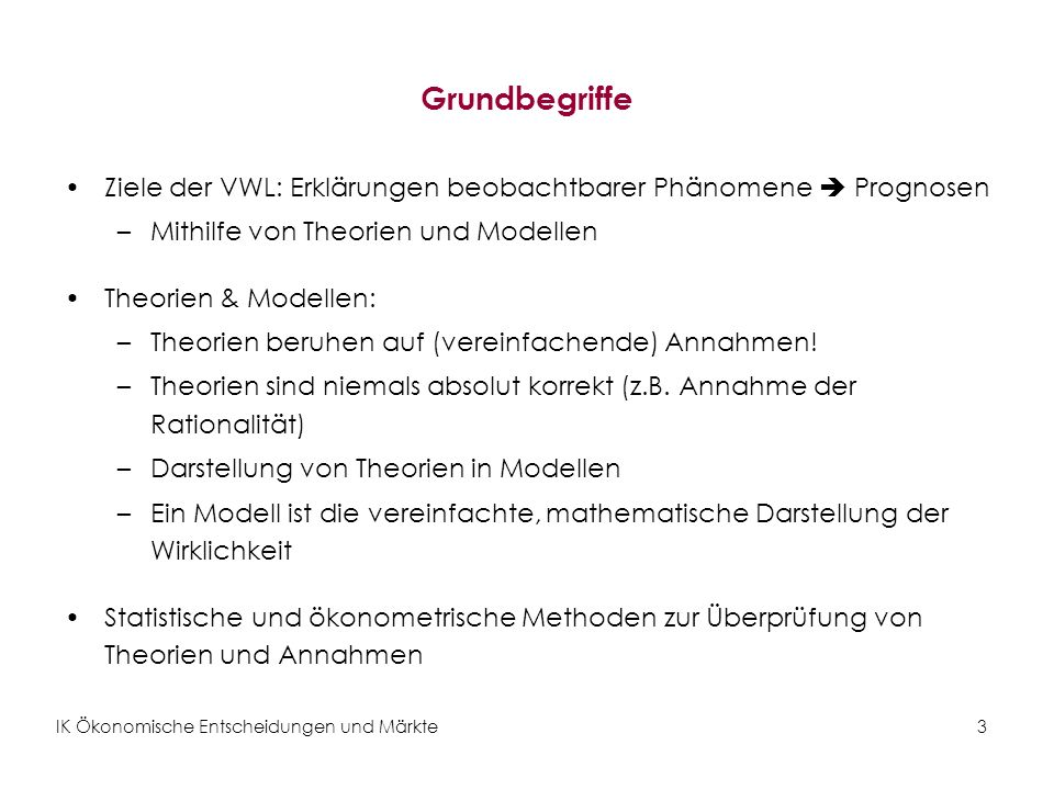 IK Ökonomische Entscheidungen und Märkte3 Grundbegriffe Ziele der VWL: Erklärungen beobachtbarer Phänomene Prognosen –Mithilfe von Theorien und Modell