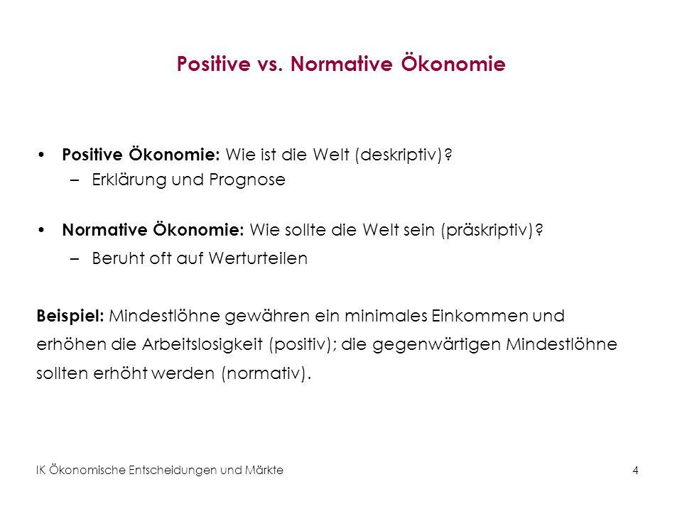 IK Ökonomische Entscheidungen und Märkte4 Positive vs. Normative Ökonomie Positive Ökonomie: Wie ist die Welt (deskriptiv)? –Erklärung und Prognose No