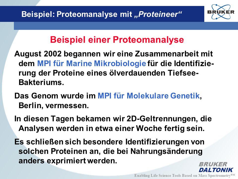 Enabling Life Science Tools Based on Mass Spectrometry BRUKER DALTONIK Beispiel: Proteomanalyse mit Proteineer Beispiel einer Proteomanalyse August 2002 begannen wir eine Zusammenarbeit mit dem MPI für Marine Mikrobiologie für die Identifizie- rung der Proteine eines ölverdauenden Tiefsee- Bakteriums.