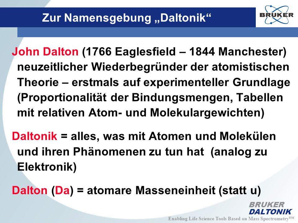Enabling Life Science Tools Based on Mass Spectrometry BRUKER DALTONIK Zur Namensgebung Daltonik John Dalton (1766 Eaglesfield – 1844 Manchester) neuzeitlicher Wiederbegründer der atomistischen Theorie – erstmals auf experimenteller Grundlage (Proportionalität der Bindungsmengen, Tabellen mit relativen Atom- und Molekulargewichten) Daltonik = alles, was mit Atomen und Molekülen und ihren Phänomenen zu tun hat (analog zu Elektronik) Dalton (Da) = atomare Masseneinheit (statt u)