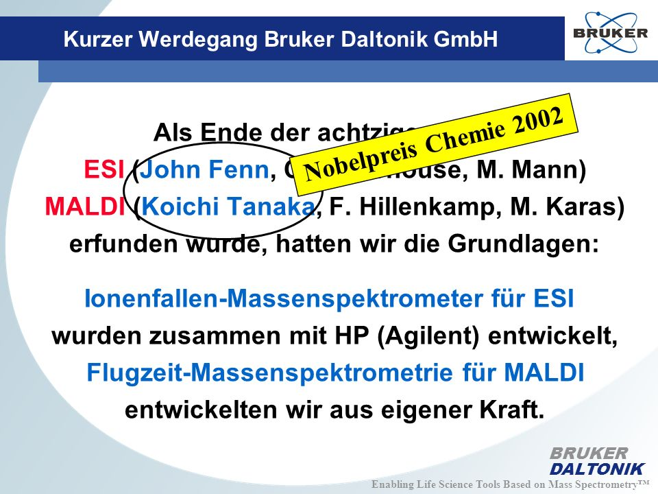 Enabling Life Science Tools Based on Mass Spectrometry BRUKER DALTONIK Kurzer Werdegang Bruker Daltonik GmbH Heutige Produktlinie an Massenspektrometern: Ionenfallen-Massenspektrometer (1/4 Weltmarkt, steigend) MALDI-Flugzeit-MS (1/4 Weltmarkt, steigend) Fourier-Transform-Massenspektrometer (80% Weltmarkt) ESI-Flugzeit-MS (ESI-TOF) (Einsteiger) ESI-Quad-Flugzeit-MS (QTOF) (Einsteiger) Mil-Spür-Massenspektrometer (100% Weltmarkt) Aber: Nicht Massenspektrometer, sondern analytische Lösungen sind gefragt