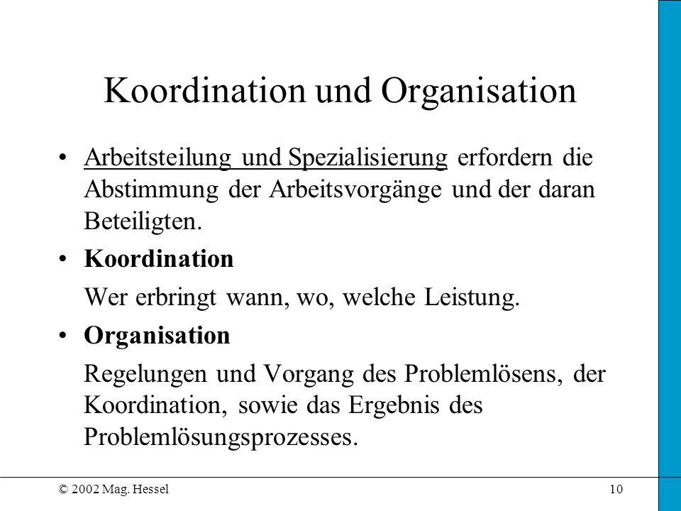 © 2002 Mag. Hessel10 Koordination und Organisation Arbeitsteilung und Spezialisierung erfordern die Abstimmung der Arbeitsvorgänge und der daran Betei