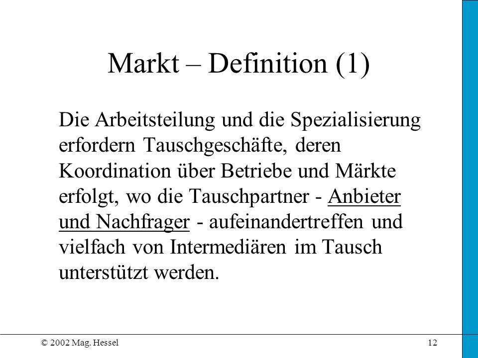 © 2002 Mag. Hessel12 Markt – Definition (1) Die Arbeitsteilung und die Spezialisierung erfordern Tauschgeschäfte, deren Koordination über Betriebe und