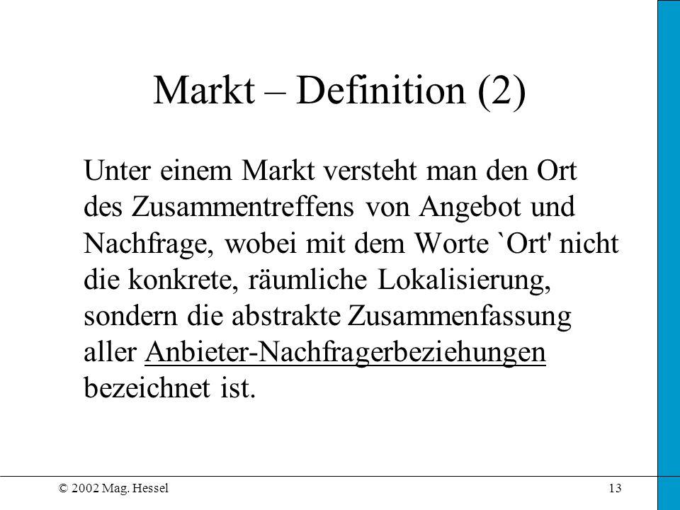 © 2002 Mag. Hessel13 Markt – Definition (2) Unter einem Markt versteht man den Ort des Zusammentreffens von Angebot und Nachfrage, wobei mit dem Worte