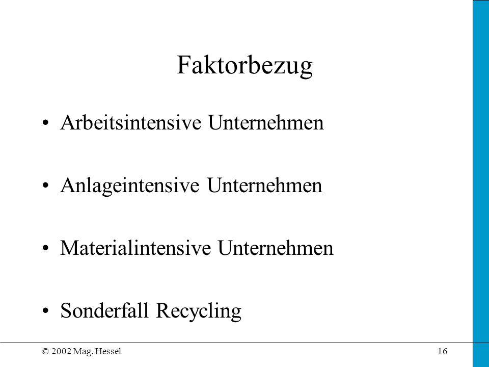 © 2002 Mag. Hessel16 Faktorbezug Arbeitsintensive Unternehmen Anlageintensive Unternehmen Materialintensive Unternehmen Sonderfall Recycling