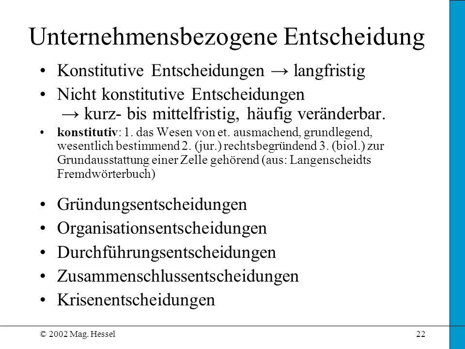© 2002 Mag. Hessel22 Unternehmensbezogene Entscheidung Konstitutive Entscheidungen langfristig Nicht konstitutive Entscheidungen kurz- bis mittelfrist