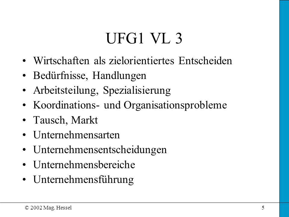 © 2002 Mag. Hessel5 UFG1 VL 3 Wirtschaften als zielorientiertes Entscheiden Bedürfnisse, Handlungen Arbeitsteilung, Spezialisierung Koordinations- und