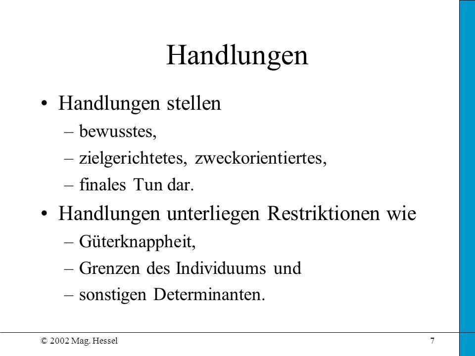 © 2002 Mag. Hessel7 Handlungen Handlungen stellen –bewusstes, –zielgerichtetes, zweckorientiertes, –finales Tun dar. Handlungen unterliegen Restriktio