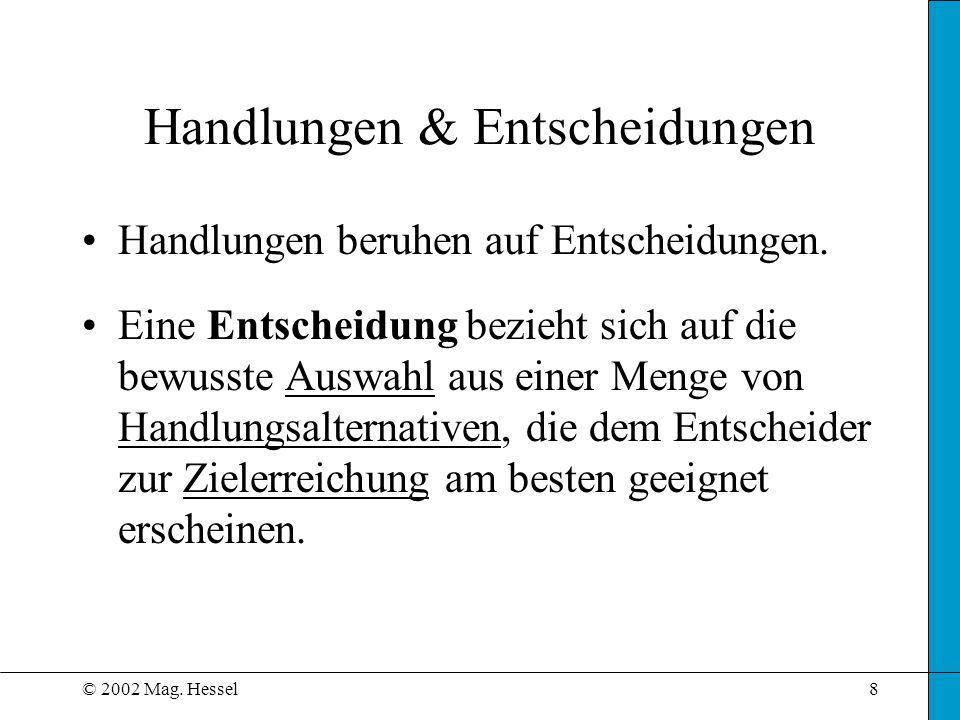 © 2002 Mag. Hessel8 Handlungen & Entscheidungen Handlungen beruhen auf Entscheidungen. Eine Entscheidung bezieht sich auf die bewusste Auswahl aus ein