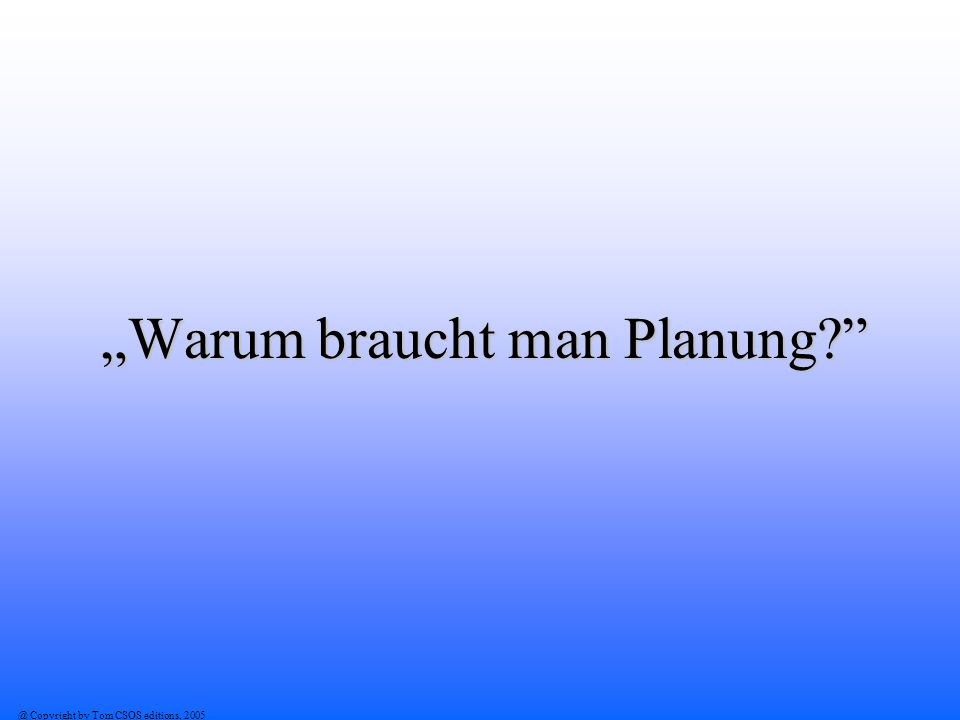 @ Copyright by Tom CSOS editions, 2005 Warum braucht man Planung?