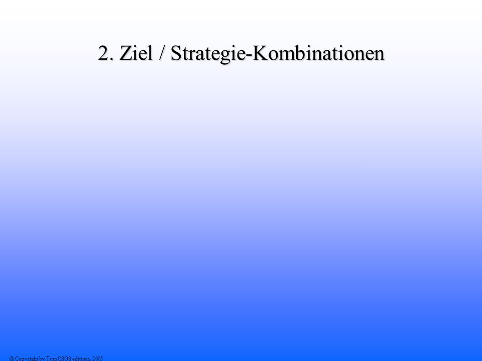 @ Copyright by Tom CSOS editions, 2005 2. Ziel / Strategie-Kombinationen