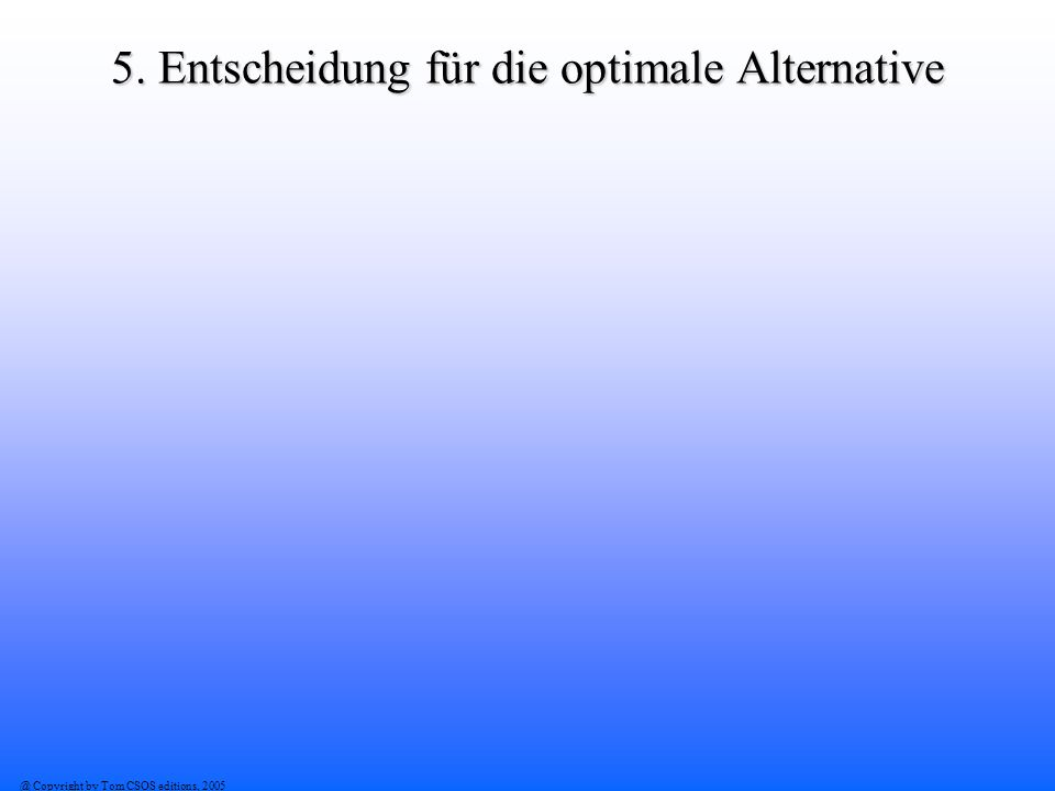 @ Copyright by Tom CSOS editions, 2005 5. Entscheidung für die optimale Alternative