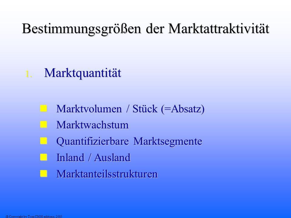 @ Copyright by Tom CSOS editions, 2005 Bestimmungsgrößen der Marktattraktivität 1. Marktquantität Marktvolumen / Stück (=Absatz) Marktvolumen / Stück