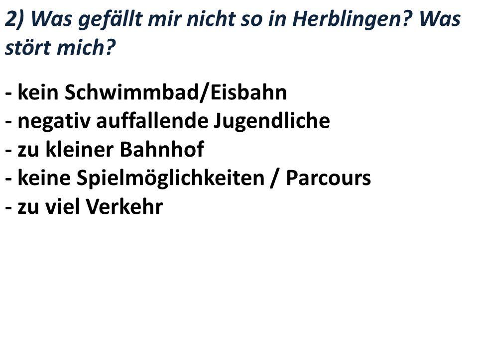 2) Was gefällt mir nicht so in Herblingen? Was stört mich? - kein Schwimmbad/Eisbahn - negativ auffallende Jugendliche - zu kleiner Bahnhof - keine Sp