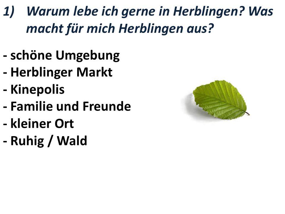 1)Warum lebe ich gerne in Herblingen? Was macht für mich Herblingen aus? - schöne Umgebung - Herblinger Markt - Kinepolis - Familie und Freunde - klei