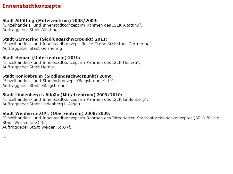 Stadt Altötting (Mittelzentrum) 2008/2009: Einzelhandels- und Innenstadtkonzept im Rahmen des ISEK Altötting , Auftraggeber Stadt Altötting Stadt Augsburg – Stadtteilzentrum Lechhausen (Oberzentrum) 2010: Fachbereich Einzelhandel und Gewerbe im Rahmen des ISEK Lechhausen , Auftraggeber Stadt Augsburg Stadt Hemau (Unterzentrum) 2010: Einzelhandels- und Innenstadtkonzept im Rahmen des ISEK Hemau , Auftraggeber Stadt Hemau Stadt Lindenberg i.