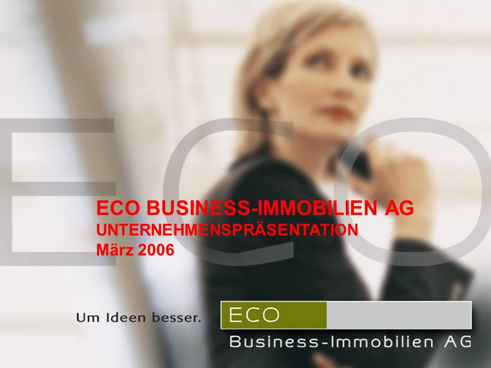 ECO Business-Immobilien AG Unternehmenspräsentation September 2005 ECO BUSINESS-IMMOBILIEN AG UNTERNEHMENSPRÄSENTATION März 2006