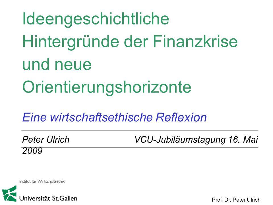 Prof. Dr. Peter Ulrich Ideengeschichtliche Hintergründe der Finanzkrise und neue Orientierungshorizonte Eine wirtschaftsethische Reflexion Peter Ulric