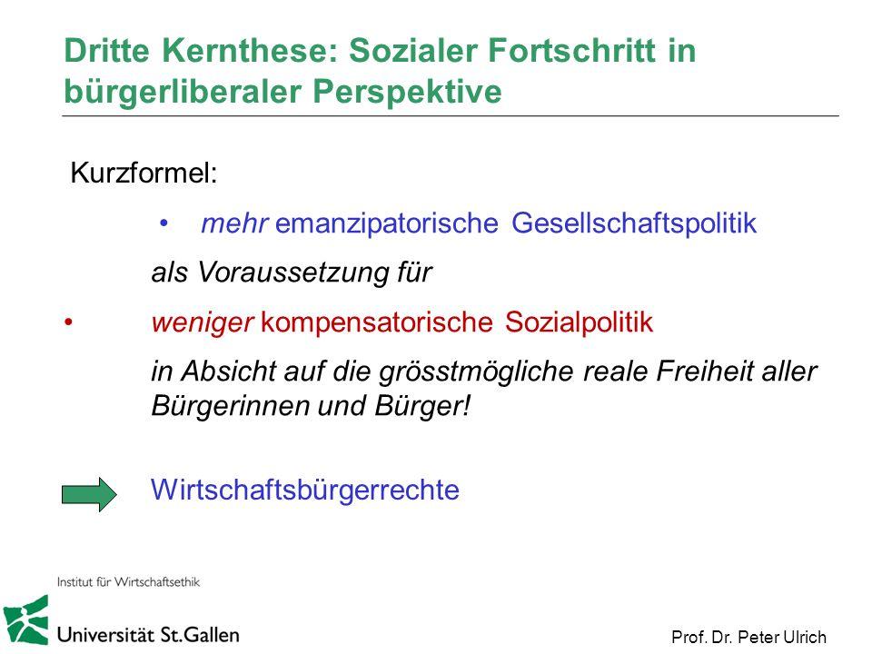 Prof. Dr. Peter Ulrich Dritte Kernthese: Sozialer Fortschritt in bürgerliberaler Perspektive mehr emanzipatorische Gesellschaftspolitik als Voraussetz