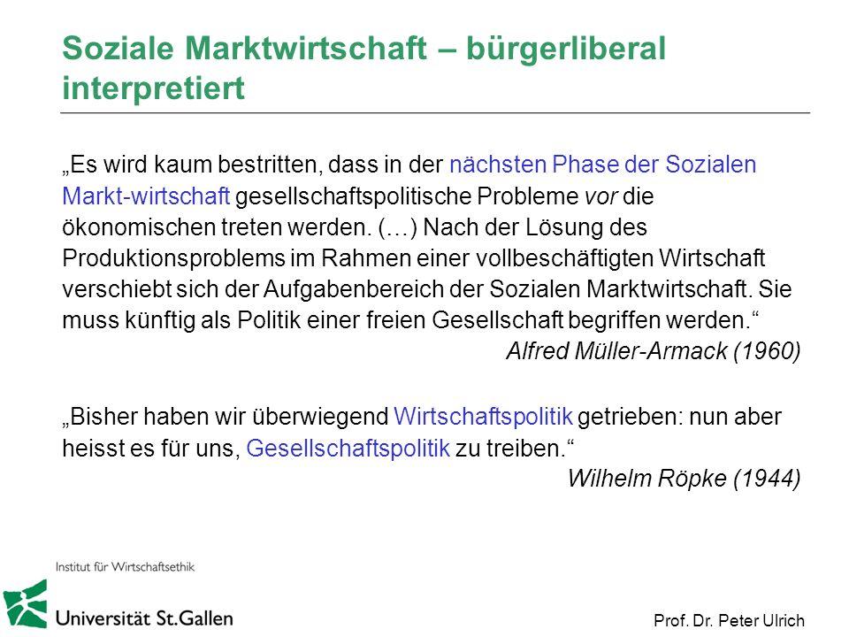 Prof. Dr. Peter Ulrich Soziale Marktwirtschaft – bürgerliberal interpretiert Es wird kaum bestritten, dass in der nächsten Phase der Sozialen Markt-wi