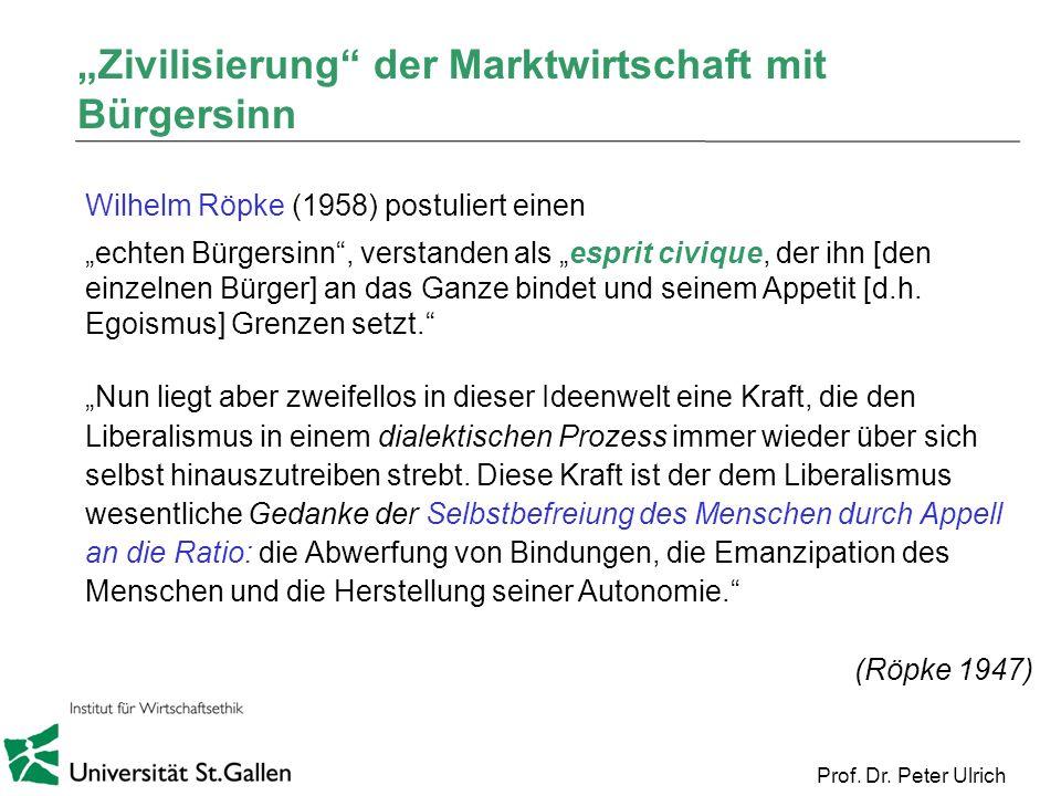 Prof. Dr. Peter Ulrich Zivilisierung der Marktwirtschaft mit Bürgersinn Wilhelm Röpke (1958) postuliert einen echten Bürgersinn, verstanden als esprit