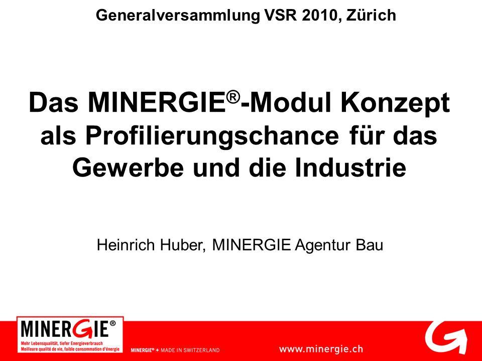 Das MINERGIE ® -Modul Konzept als Profilierungschance für das Gewerbe und die Industrie Heinrich Huber, MINERGIE Agentur Bau Generalversammlung VSR 2010, Zürich